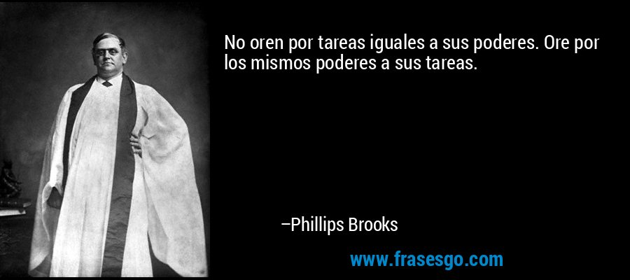 No oren por tareas iguales a sus poderes. Ore por los mismos poderes a sus tareas. – Phillips Brooks