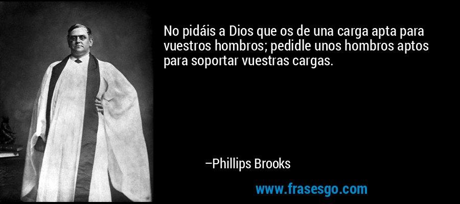 No pidáis a Dios que os de una carga apta para vuestros hombros; pedidle unos hombros aptos para soportar vuestras cargas. – Phillips Brooks