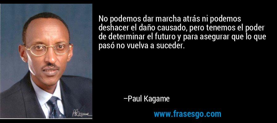No podemos dar marcha atrás ni podemos deshacer el daño causado, pero tenemos el poder de determinar el futuro y para asegurar que lo que pasó no vuelva a suceder. – Paul Kagame