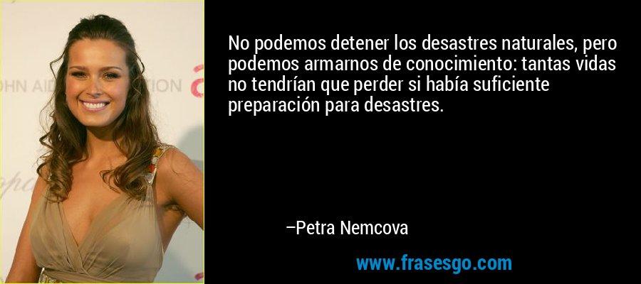 No podemos detener los desastres naturales, pero podemos armarnos de conocimiento: tantas vidas no tendrían que perder si había suficiente preparación para desastres. – Petra Nemcova