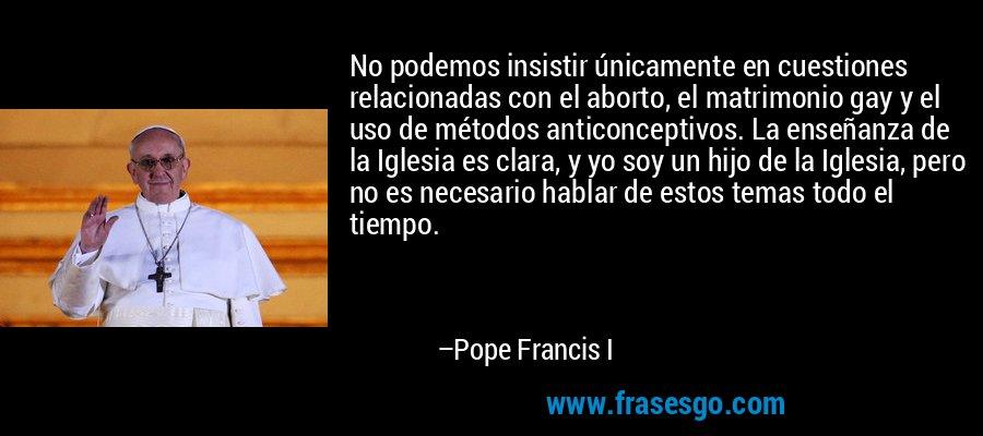 No podemos insistir únicamente en cuestiones relacionadas con el aborto, el matrimonio gay y el uso de métodos anticonceptivos. La enseñanza de la Iglesia es clara, y yo soy un hijo de la Iglesia, pero no es necesario hablar de estos temas todo el tiempo. – Pope Francis I