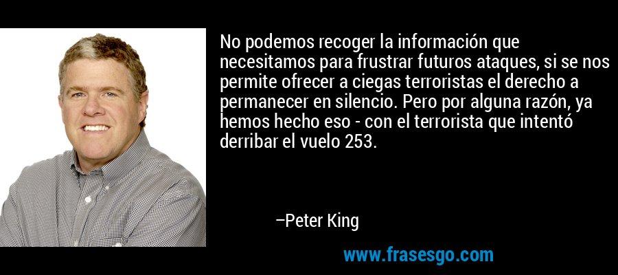 No podemos recoger la información que necesitamos para frustrar futuros ataques, si se nos permite ofrecer a ciegas terroristas el derecho a permanecer en silencio. Pero por alguna razón, ya hemos hecho eso - con el terrorista que intentó derribar el vuelo 253. – Peter King