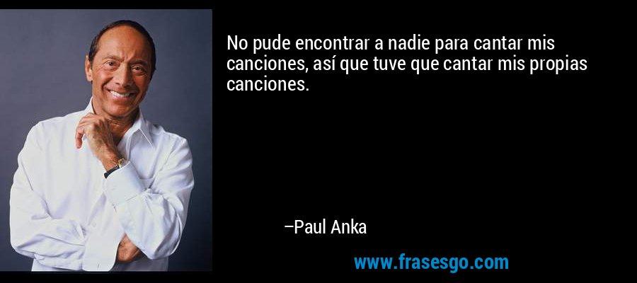 No pude encontrar a nadie para cantar mis canciones, así que tuve que cantar mis propias canciones. – Paul Anka