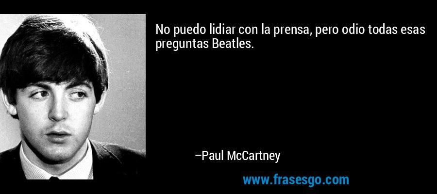 No puedo lidiar con la prensa, pero odio todas esas preguntas Beatles. – Paul McCartney