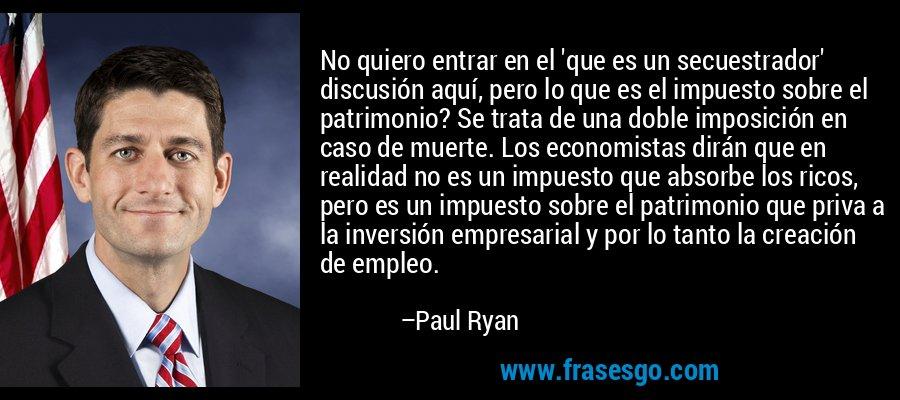 No quiero entrar en el 'que es un secuestrador' discusión aquí, pero lo que es el impuesto sobre el patrimonio? Se trata de una doble imposición en caso de muerte. Los economistas dirán que en realidad no es un impuesto que absorbe los ricos, pero es un impuesto sobre el patrimonio que priva a la inversión empresarial y por lo tanto la creación de empleo. – Paul Ryan