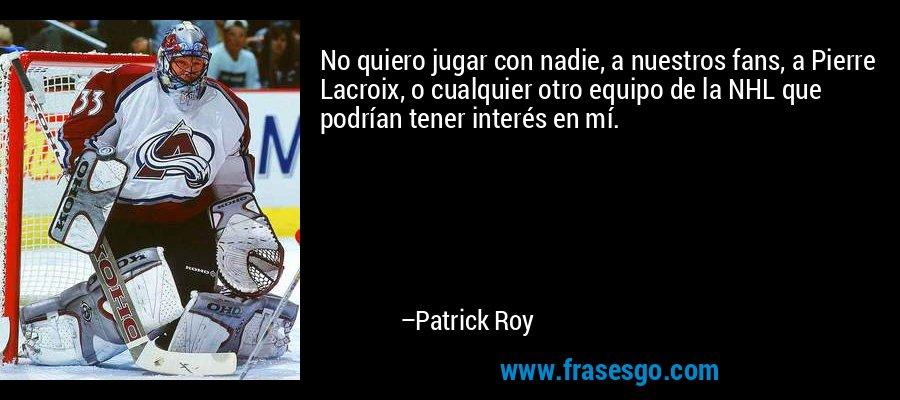 No quiero jugar con nadie, a nuestros fans, a Pierre Lacroix, o cualquier otro equipo de la NHL que podrían tener interés en mí. – Patrick Roy