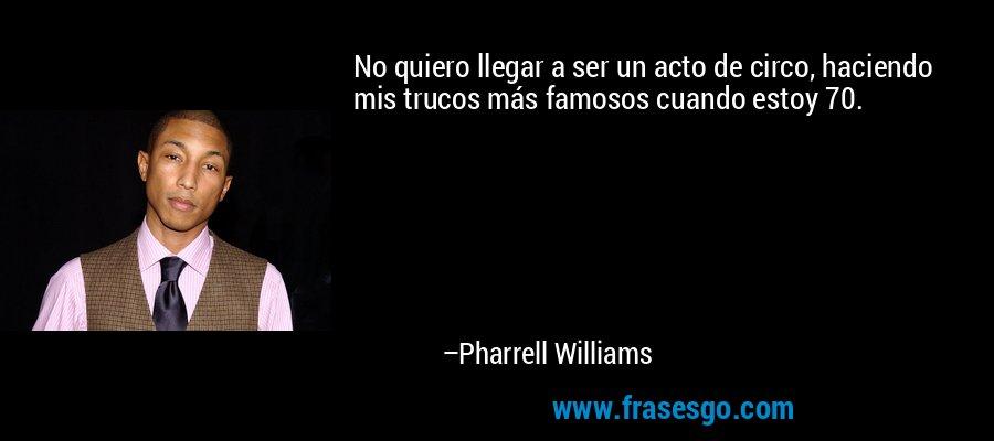 No quiero llegar a ser un acto de circo, haciendo mis trucos más famosos cuando estoy 70. – Pharrell Williams