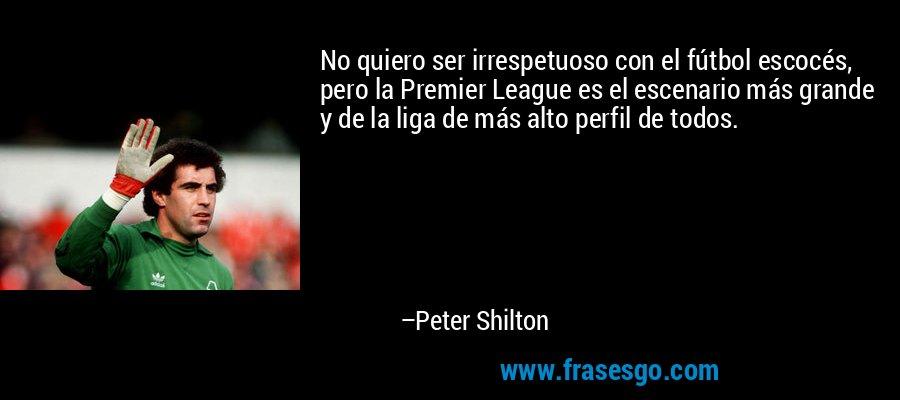 No quiero ser irrespetuoso con el fútbol escocés, pero la Premier League es el escenario más grande y de la liga de más alto perfil de todos. – Peter Shilton