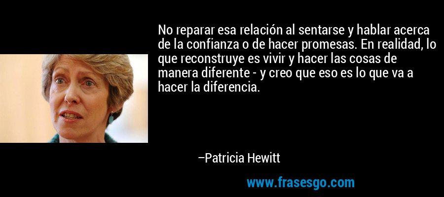 No reparar esa relación al sentarse y hablar acerca de la confianza o de hacer promesas. En realidad, lo que reconstruye es vivir y hacer las cosas de manera diferente - y creo que eso es lo que va a hacer la diferencia. – Patricia Hewitt