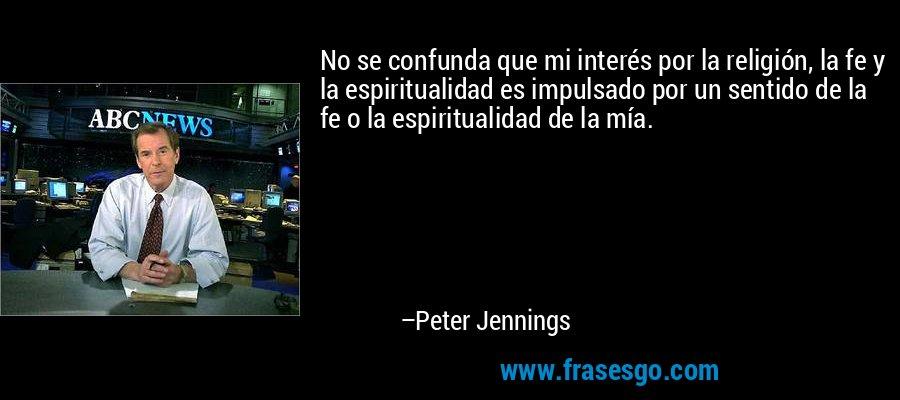 No se confunda que mi interés por la religión, la fe y la espiritualidad es impulsado por un sentido de la fe o la espiritualidad de la mía. – Peter Jennings