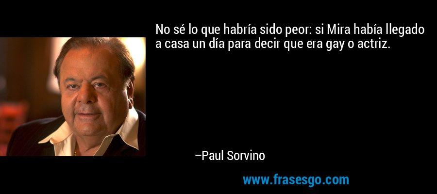 No sé lo que habría sido peor: si Mira había llegado a casa un día para decir que era gay o actriz. – Paul Sorvino