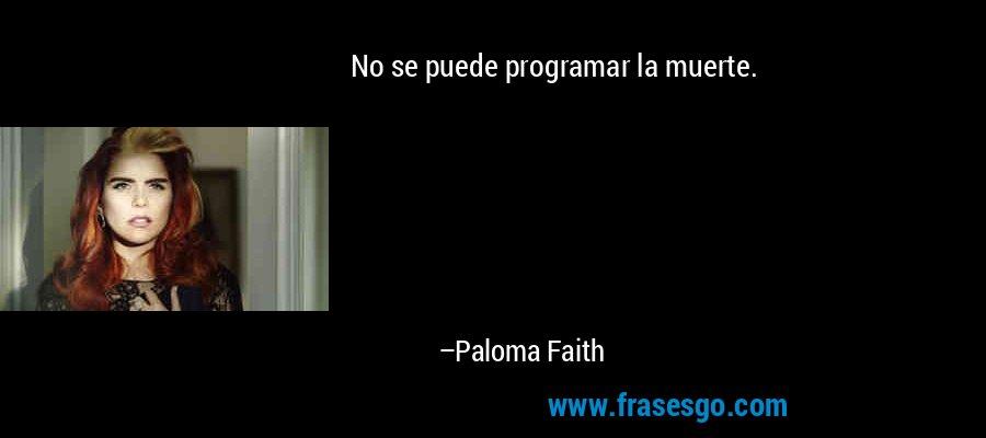 No se puede programar la muerte. – Paloma Faith