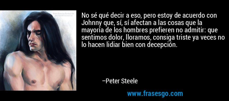 No sé qué decir a eso, pero estoy de acuerdo con Johnny que, sí, sí afectan a las cosas que la mayoría de los hombres prefieren no admitir: que sentimos dolor, lloramos, consiga triste ya veces no lo hacen lidiar bien con decepción. – Peter Steele