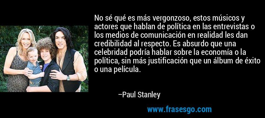 No sé qué es más vergonzoso, estos músicos y actores que hablan de política en las entrevistas o los medios de comunicación en realidad les dan credibilidad al respecto. Es absurdo que una celebridad podría hablar sobre la economía o la política, sin más justificación que un álbum de éxito o una película. – Paul Stanley