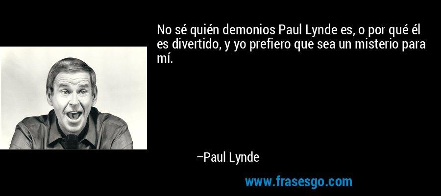 No sé quién demonios Paul Lynde es, o por qué él es divertido, y yo prefiero que sea un misterio para mí. – Paul Lynde