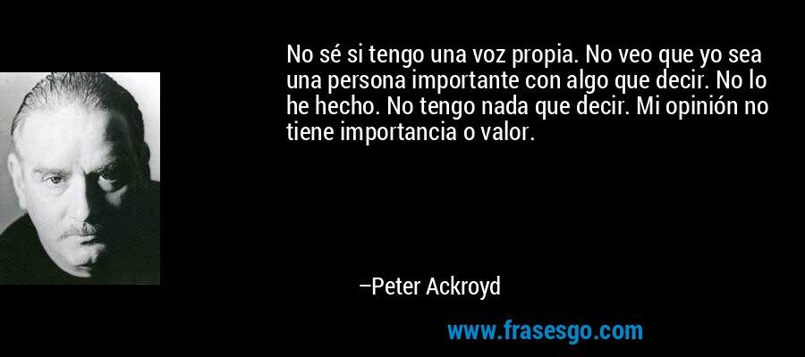 No sé si tengo una voz propia. No veo que yo sea una persona importante con algo que decir. No lo he hecho. No tengo nada que decir. Mi opinión no tiene importancia o valor. – Peter Ackroyd