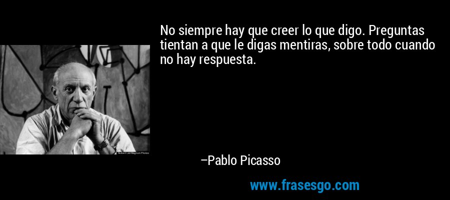 No siempre hay que creer lo que digo. Preguntas tientan a que le digas mentiras, sobre todo cuando no hay respuesta. – Pablo Picasso