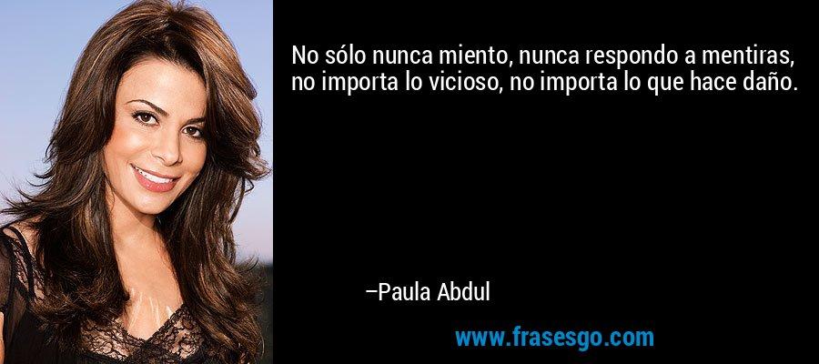 No sólo nunca miento, nunca respondo a mentiras, no importa lo vicioso, no importa lo que hace daño. – Paula Abdul