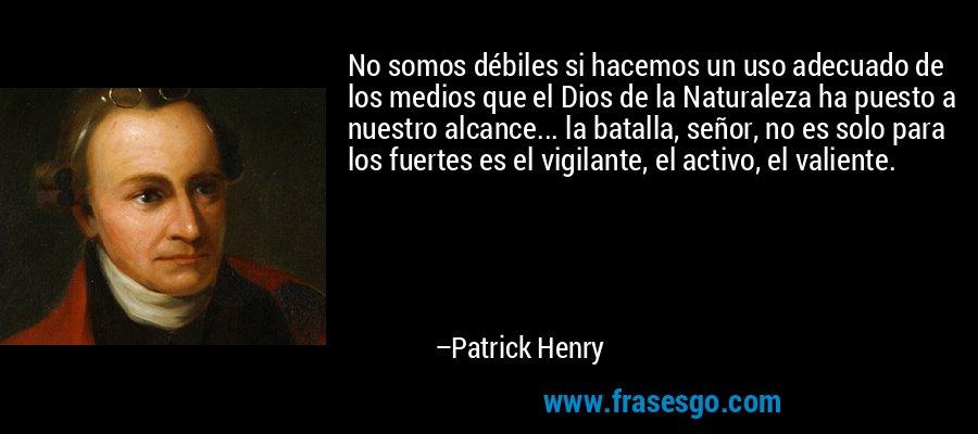 No somos débiles si hacemos un uso adecuado de los medios que el Dios de la Naturaleza ha puesto a nuestro alcance... la batalla, señor, no es solo para los fuertes es el vigilante, el activo, el valiente. – Patrick Henry