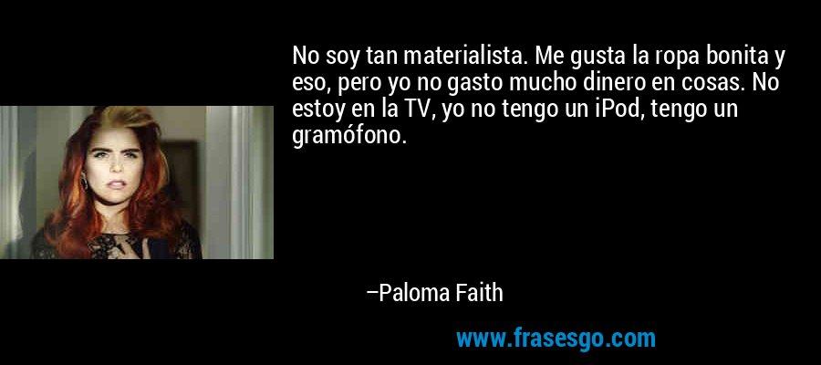 No soy tan materialista. Me gusta la ropa bonita y eso, pero yo no gasto mucho dinero en cosas. No estoy en la TV, yo no tengo un iPod, tengo un gramófono. – Paloma Faith