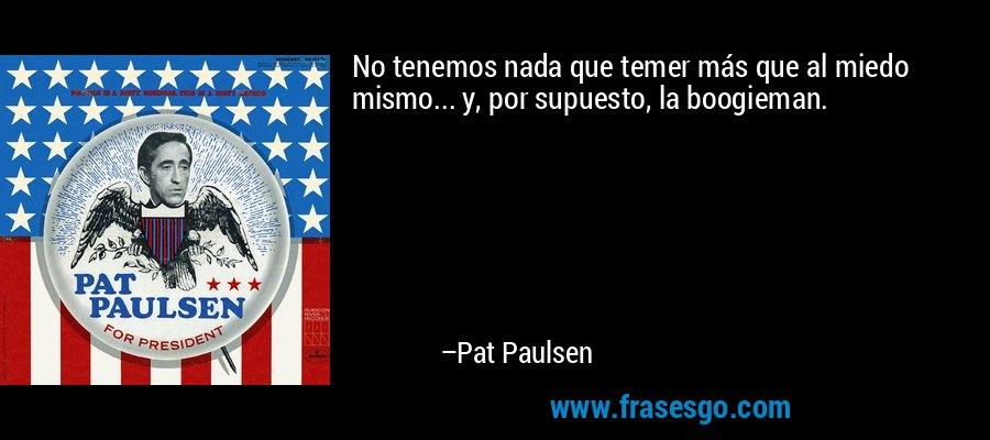 No tenemos nada que temer más que al miedo mismo... y, por supuesto, la boogieman. – Pat Paulsen