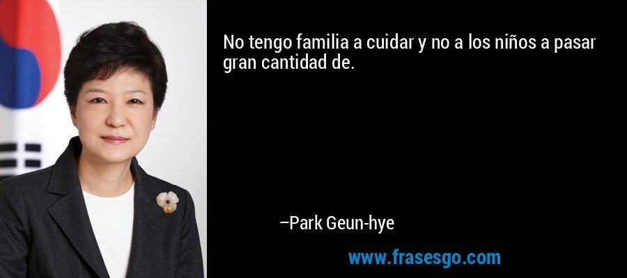 No tengo familia a cuidar y no a los niños a pasar gran cantidad de. – Park Geun-hye