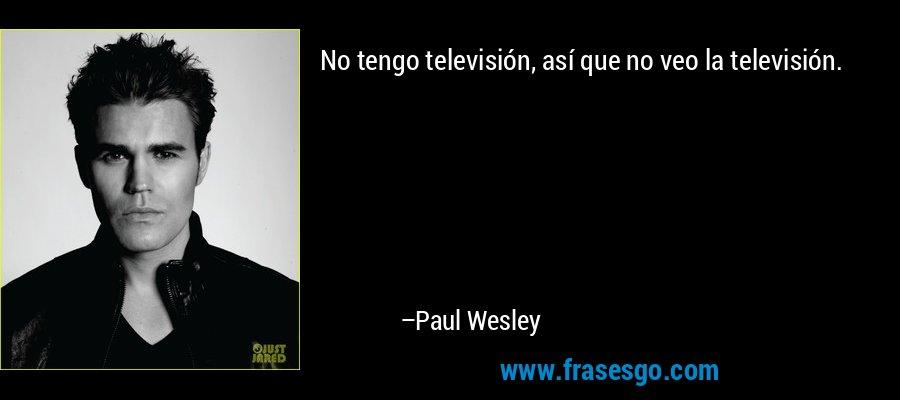 No tengo televisión, así que no veo la televisión. – Paul Wesley