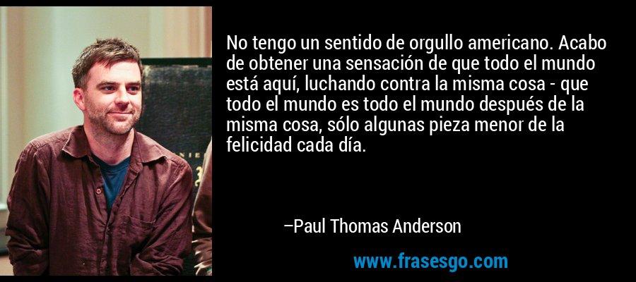No tengo un sentido de orgullo americano. Acabo de obtener una sensación de que todo el mundo está aquí, luchando contra la misma cosa - que todo el mundo es todo el mundo después de la misma cosa, sólo algunas pieza menor de la felicidad cada día. – Paul Thomas Anderson