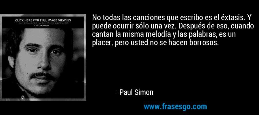 No todas las canciones que escribo es el éxtasis. Y puede ocurrir sólo una vez. Después de eso, cuando cantan la misma melodía y las palabras, es un placer, pero usted no se hacen borrosos. – Paul Simon