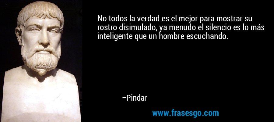 No todos la verdad es el mejor para mostrar su rostro disimulado, ya menudo el silencio es lo más inteligente que un hombre escuchando. – Pindar
