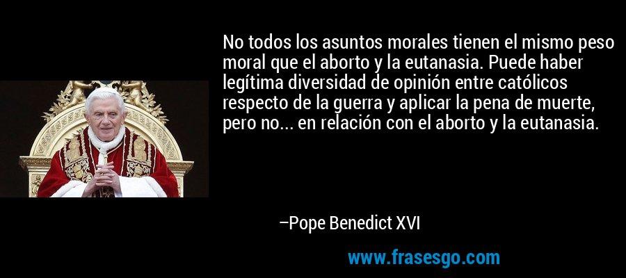 No todos los asuntos morales tienen el mismo peso moral que el aborto y la eutanasia. Puede haber legítima diversidad de opinión entre católicos respecto de la guerra y aplicar la pena de muerte, pero no... en relación con el aborto y la eutanasia. – Pope Benedict XVI