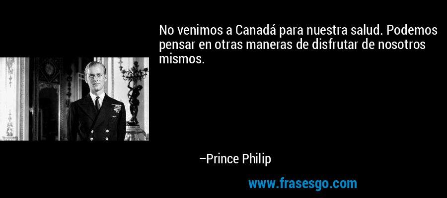 No venimos a Canadá para nuestra salud. Podemos pensar en otras maneras de disfrutar de nosotros mismos. – Prince Philip