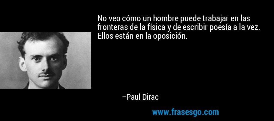 No veo cómo un hombre puede trabajar en las fronteras de la física y de escribir poesía a la vez. Ellos están en la oposición. – Paul Dirac