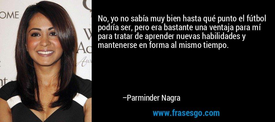 No, yo no sabía muy bien hasta qué punto el fútbol podría ser, pero era bastante una ventaja para mí para tratar de aprender nuevas habilidades y mantenerse en forma al mismo tiempo. – Parminder Nagra