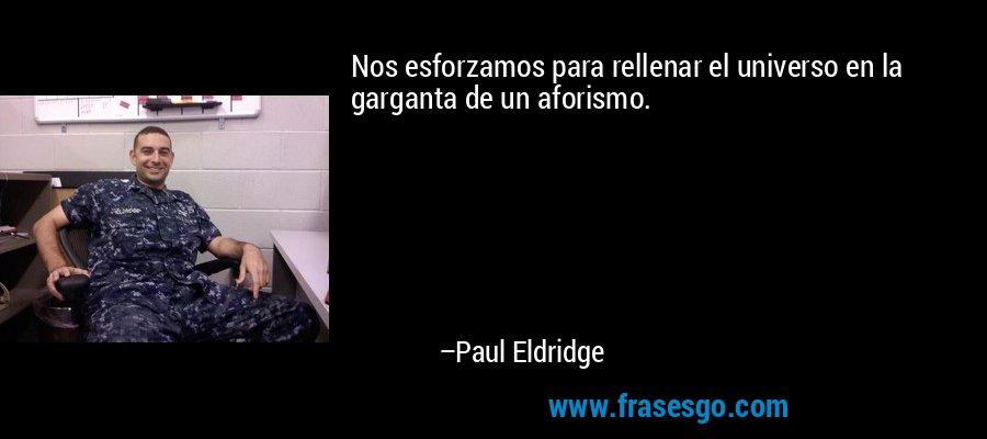 Nos esforzamos para rellenar el universo en la garganta de un aforismo. – Paul Eldridge