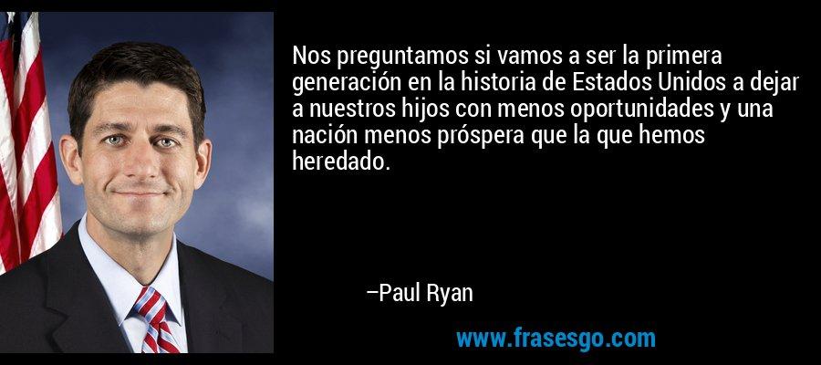 Nos preguntamos si vamos a ser la primera generación en la historia de Estados Unidos a dejar a nuestros hijos con menos oportunidades y una nación menos próspera que la que hemos heredado. – Paul Ryan