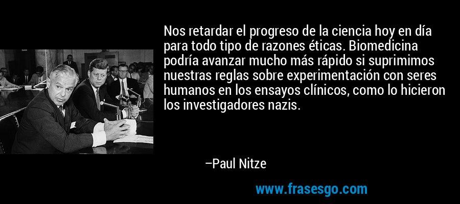 Nos retardar el progreso de la ciencia hoy en día para todo tipo de razones éticas. Biomedicina podría avanzar mucho más rápido si suprimimos nuestras reglas sobre experimentación con seres humanos en los ensayos clínicos, como lo hicieron los investigadores nazis. – Paul Nitze
