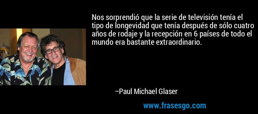 Nos sorprendió que la serie de televisión tenía el tipo de longevidad que tenía después de sólo cuatro años de rodaje y la recepción en 6 países de todo el mundo era bastante extraordinario. – Paul Michael Glaser