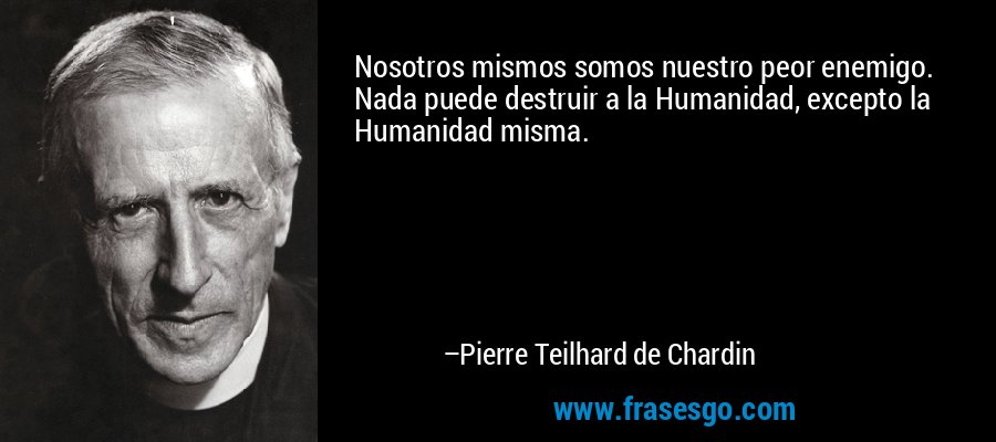 Nosotros mismos somos nuestro peor enemigo. Nada puede destruir a la Humanidad, excepto la Humanidad misma. – Pierre Teilhard de Chardin