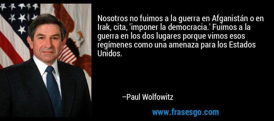 Nosotros no fuimos a la guerra en Afganistán o en Irak, cita, 'imponer la democracia.' Fuimos a la guerra en los dos lugares porque vimos esos regímenes como una amenaza para los Estados Unidos. – Paul Wolfowitz