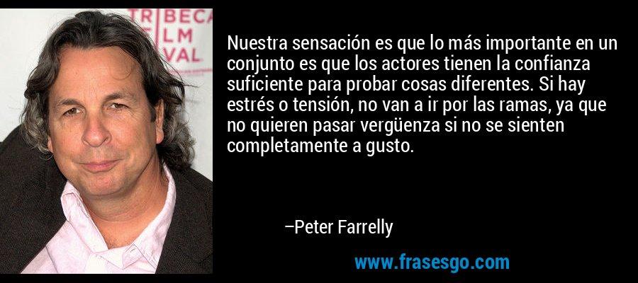 Nuestra sensación es que lo más importante en un conjunto es que los actores tienen la confianza suficiente para probar cosas diferentes. Si hay estrés o tensión, no van a ir por las ramas, ya que no quieren pasar vergüenza si no se sienten completamente a gusto. – Peter Farrelly