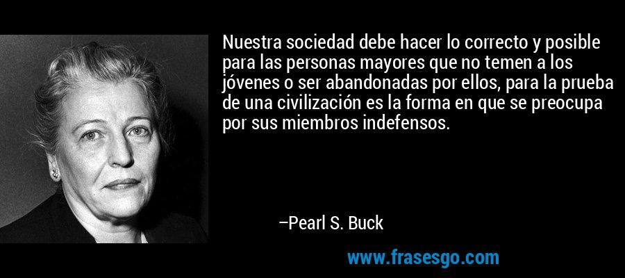 Nuestra sociedad debe hacer lo correcto y posible para las personas mayores que no temen a los jóvenes o ser abandonadas por ellos, para la prueba de una civilización es la forma en que se preocupa por sus miembros indefensos. – Pearl S. Buck