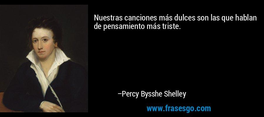 Nuestras canciones más dulces son las que hablan de pensamiento más triste. – Percy Bysshe Shelley