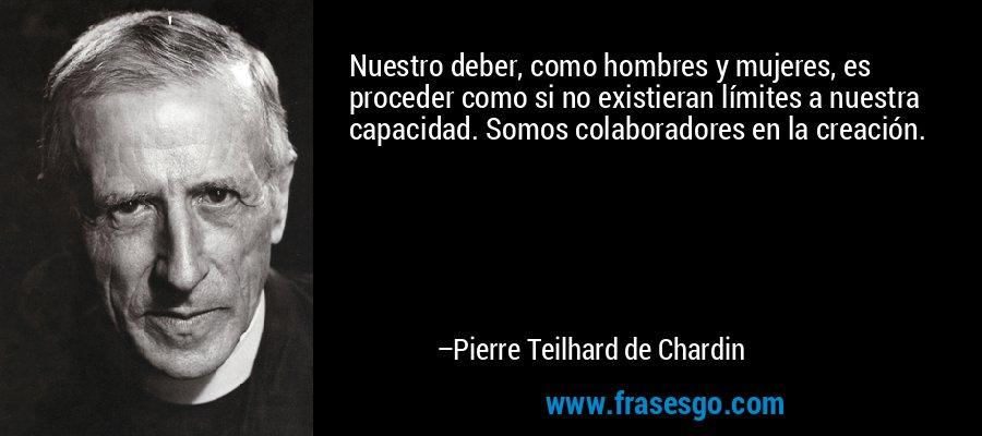 Nuestro deber, como hombres y mujeres, es proceder como si no existieran límites a nuestra capacidad. Somos colaboradores en la creación. – Pierre Teilhard de Chardin