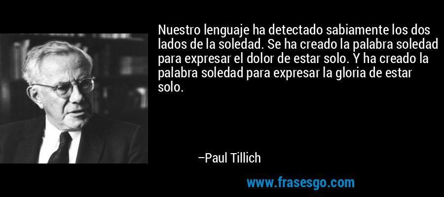 Nuestro lenguaje ha detectado sabiamente los dos lados de la soledad. Se ha creado la palabra soledad para expresar el dolor de estar solo. Y ha creado la palabra soledad para expresar la gloria de estar solo. – Paul Tillich