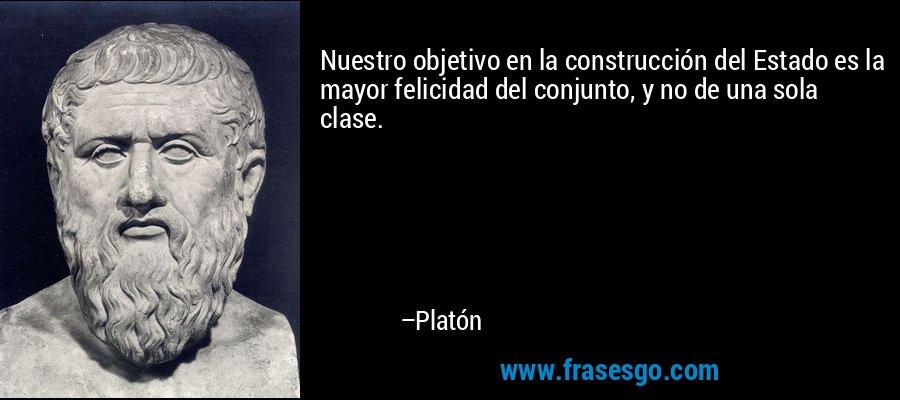 Nuestro objetivo en la construcción del Estado es la mayor felicidad del conjunto, y no de una sola clase. – Platón