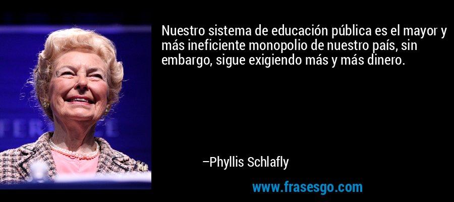 Nuestro sistema de educación pública es el mayor y más ineficiente monopolio de nuestro país, sin embargo, sigue exigiendo más y más dinero. – Phyllis Schlafly