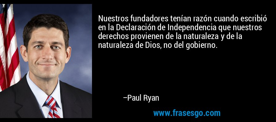 Nuestros fundadores tenían razón cuando escribió en la Declaración de Independencia que nuestros derechos provienen de la naturaleza y de la naturaleza de Dios, no del gobierno. – Paul Ryan