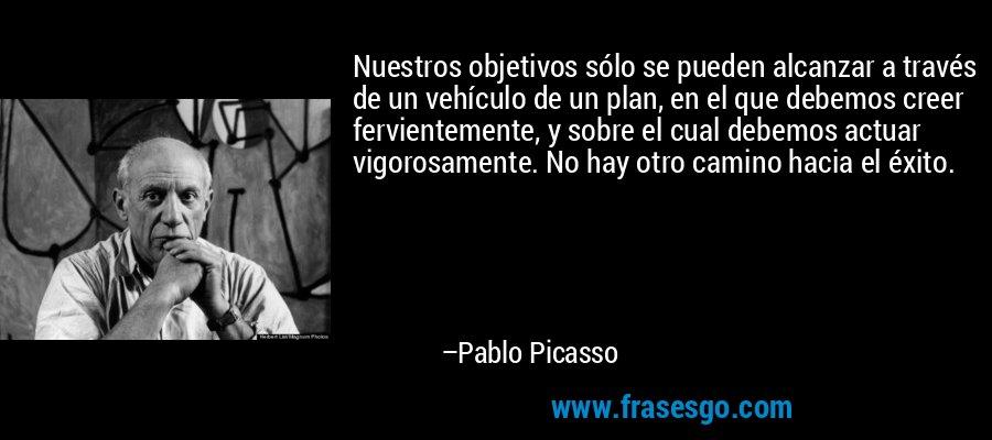 Nuestros objetivos sólo se pueden alcanzar a través de un vehículo de un plan, en el que debemos creer fervientemente, y sobre el cual debemos actuar vigorosamente. No hay otro camino hacia el éxito. – Pablo Picasso