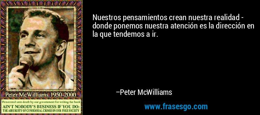 Nuestros pensamientos crean nuestra realidad - donde ponemos nuestra atención es la dirección en la que tendemos a ir. – Peter McWilliams